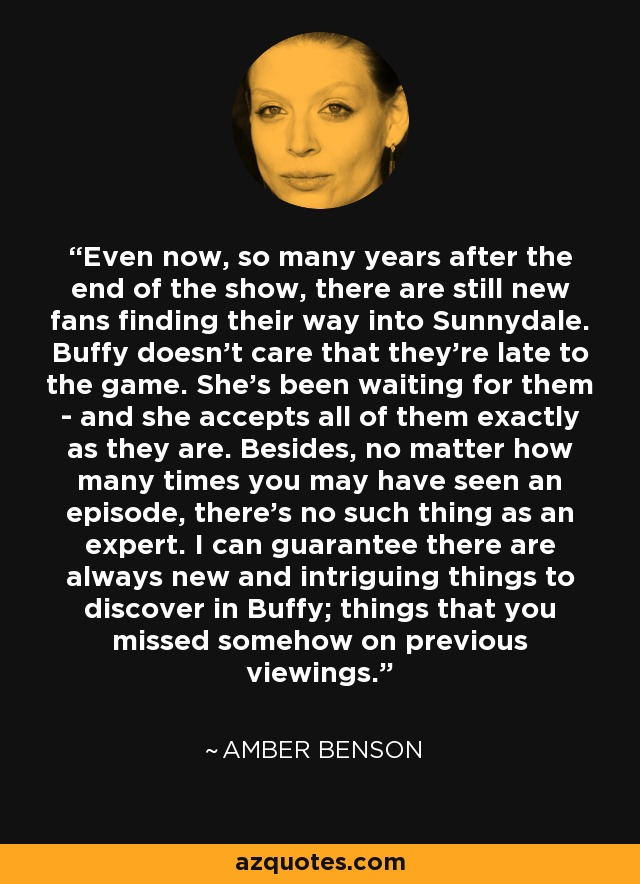Even now, so many years after the end of the show, there are still new fans finding their way into Sunnydale. Buffy doesn't care that they're late to the game. She's been waiting for them - and she accepts all of them exactly as they are. Besides, no matter how many times you may have seen an episode, there's no such thing as an expert. I can guarantee there are always new and intriguing things to discover in Buffy; things that you missed somehow on previous viewings. - Amber Benson
