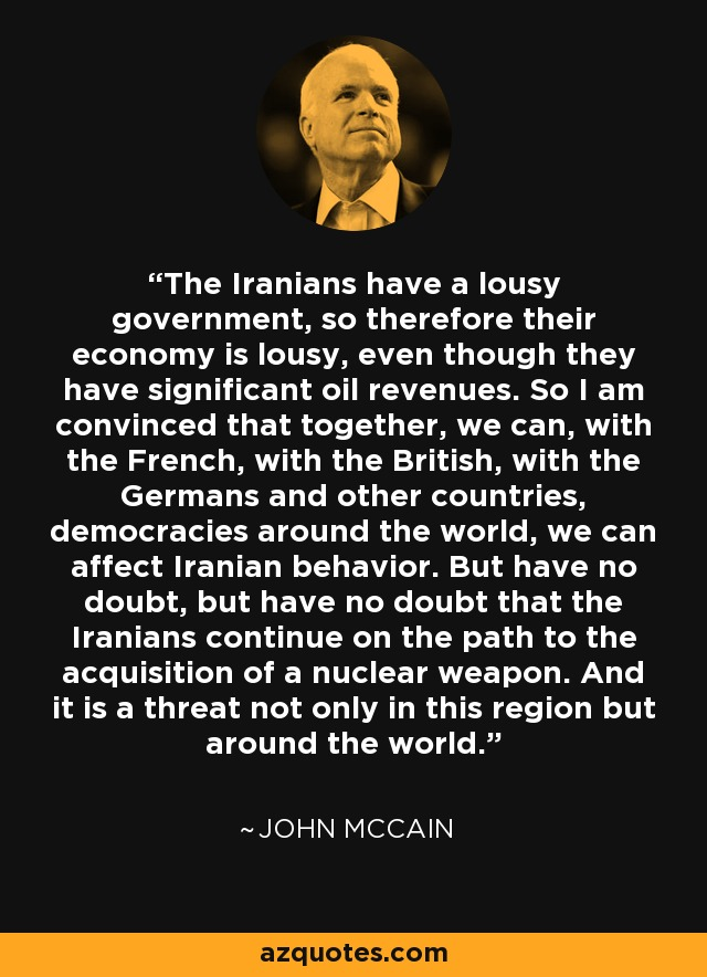 The Iranians have a lousy government, so therefore their economy is lousy, even though they have significant oil revenues. So I am convinced that together, we can, with the French, with the British, with the Germans and other countries, democracies around the world, we can affect Iranian behavior. But have no doubt, but have no doubt that the Iranians continue on the path to the acquisition of a nuclear weapon. And it is a threat not only in this region but around the world. - John McCain