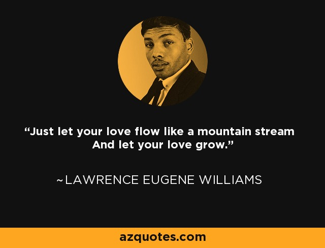 Just let your love flow like a mountain stream And let your love grow. - Lawrence Eugene Williams