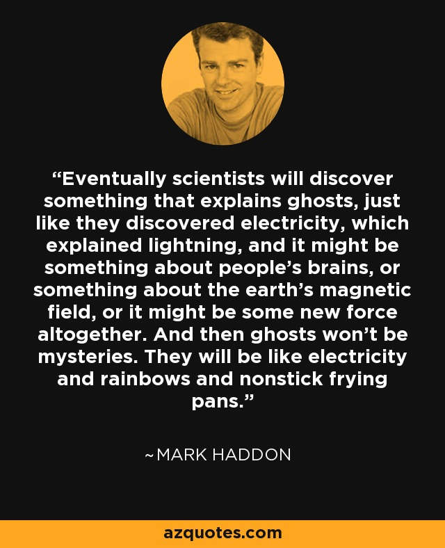 Eventually scientists will discover something that explains ghosts, just like they discovered electricity, which explained lightning, and it might be something about people's brains, or something about the earth's magnetic field, or it might be some new force altogether. And then ghosts won't be mysteries. They will be like electricity and rainbows and nonstick frying pans. - Mark Haddon