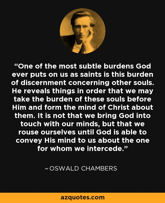 One of the most subtle burdens God ever puts on us as saints is this burden of discernment concerning other souls. He reveals things in order that we may take the burden of these souls before Him and form the mind of Christ about them. It is not that we bring God into touch with our minds, but that we rouse ourselves until God is able to convey His mind to us about the one for whom we intercede. - Oswald Chambers
