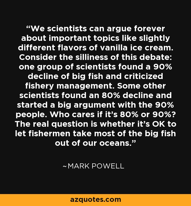 We scientists can argue forever about important topics like slightly different flavors of vanilla ice cream. Consider the silliness of this debate: one group of scientists found a 90% decline of big fish and criticized fishery management. Some other scientists found an 80% decline and started a big argument with the 90% people. Who cares if it's 80% or 90%? The real question is whether it's OK to let fishermen take most of the big fish out of our oceans. - Mark Powell