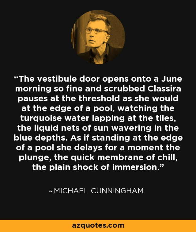 The vestibule door opens onto a June morning so fine and scrubbed Classira pauses at the threshold as she would at the edge of a pool, watching the turquoise water lapping at the tiles, the liquid nets of sun wavering in the blue depths. As if standing at the edge of a pool she delays for a moment the plunge, the quick membrane of chill, the plain shock of immersion. - Michael Cunningham