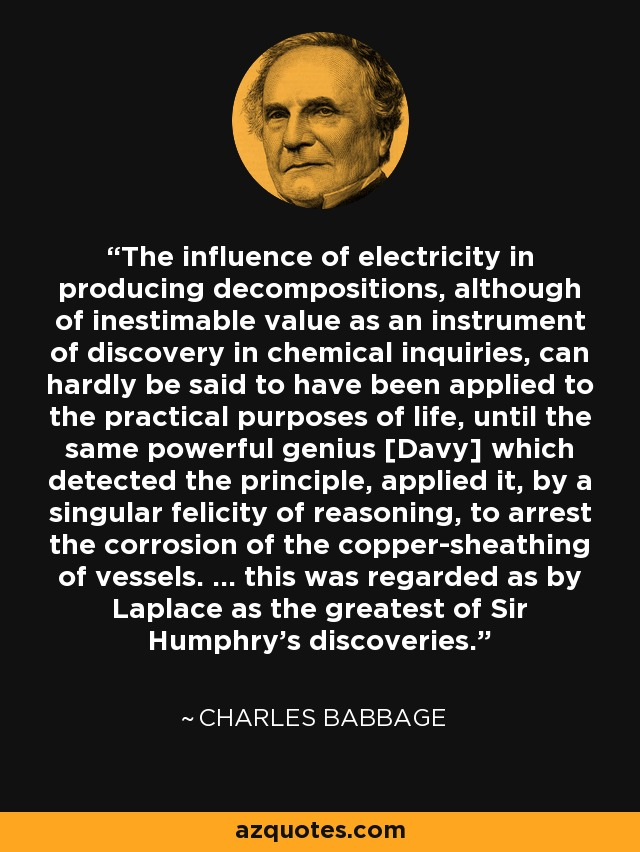 The influence of electricity in producing decompositions, although of inestimable value as an instrument of discovery in chemical inquiries, can hardly be said to have been applied to the practical purposes of life, until the same powerful genius [Davy] which detected the principle, applied it, by a singular felicity of reasoning, to arrest the corrosion of the copper-sheathing of vessels. ... this was regarded as by Laplace as the greatest of Sir Humphry's discoveries. - Charles Babbage