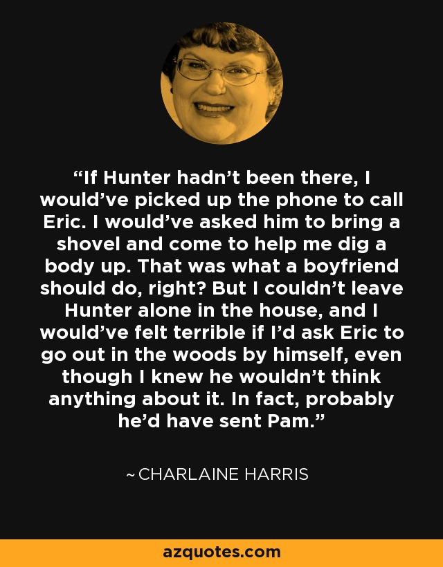 If Hunter hadn't been there, I would've picked up the phone to call Eric. I would've asked him to bring a shovel and come to help me dig a body up. That was what a boyfriend should do, right? But I couldn't leave Hunter alone in the house, and I would've felt terrible if I'd ask Eric to go out in the woods by himself, even though I knew he wouldn't think anything about it. In fact, probably he'd have sent Pam. - Charlaine Harris