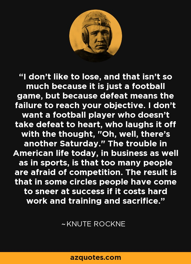 I don't like to lose, and that isn't so much because it is just a football game, but because defeat means the failure to reach your objective. I don't want a football player who doesn't take defeat to heart, who laughs it off with the thought,