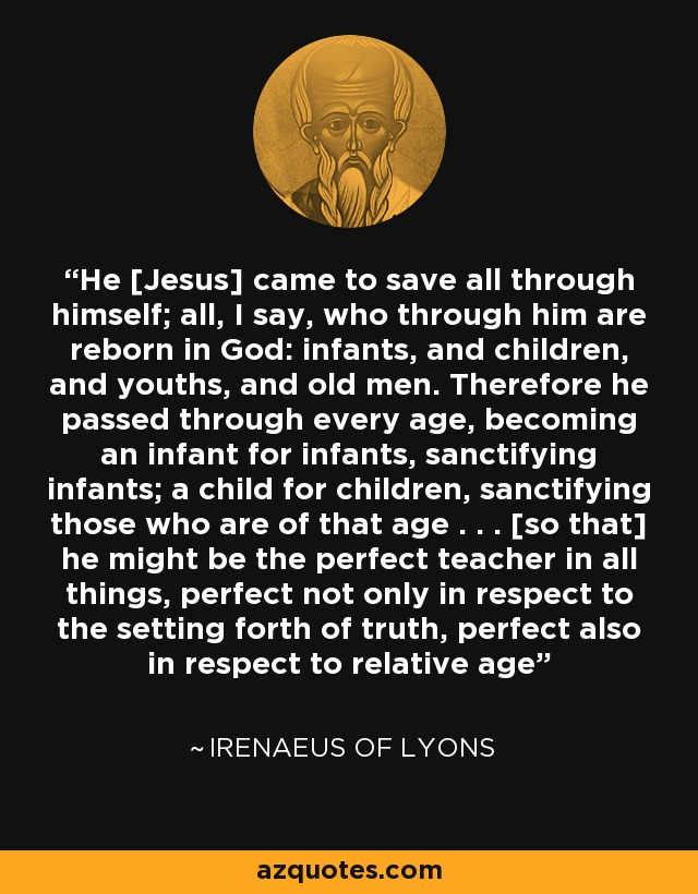 He [Jesus] came to save all through himself; all, I say, who through him are reborn in God: infants, and children, and youths, and old men. Therefore he passed through every age, becoming an infant for infants, sanctifying infants; a child for children, sanctifying those who are of that age . . . [so that] he might be the perfect teacher in all things, perfect not only in respect to the setting forth of truth, perfect also in respect to relative age - Irenaeus of Lyons