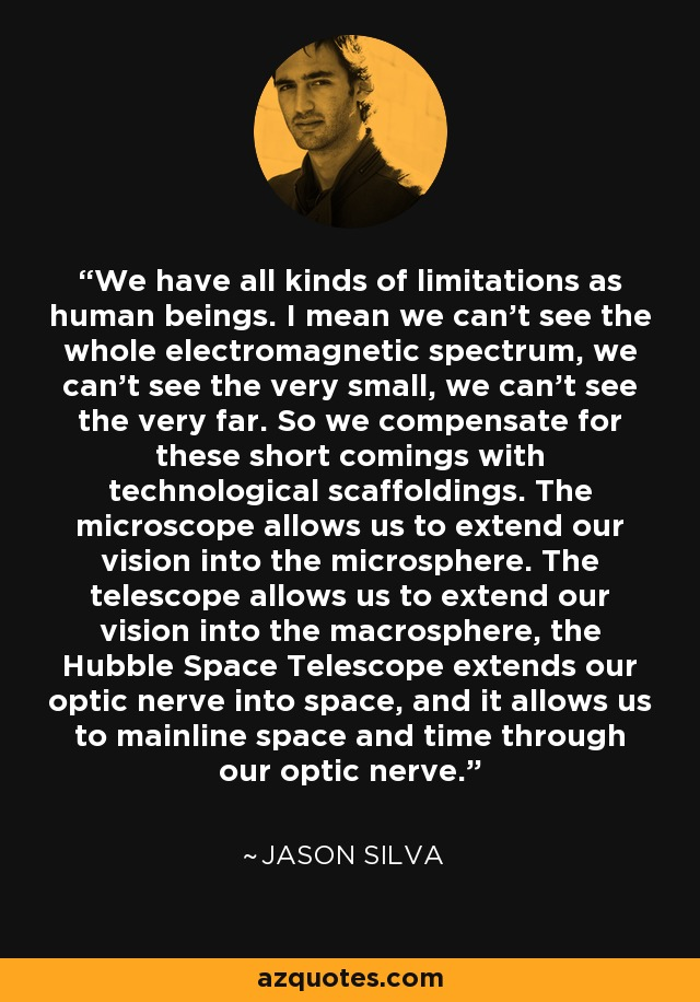 We have all kinds of limitations as human beings. I mean we can't see the whole electromagnetic spectrum, we can't see the very small, we can't see the very far. So we compensate for these short comings with technological scaffoldings. The microscope allows us to extend our vision into the microsphere. The telescope allows us to extend our vision into the macrosphere, the Hubble Space Telescope extends our optic nerve into space, and it allows us to mainline space and time through our optic nerve. - Jason Silva