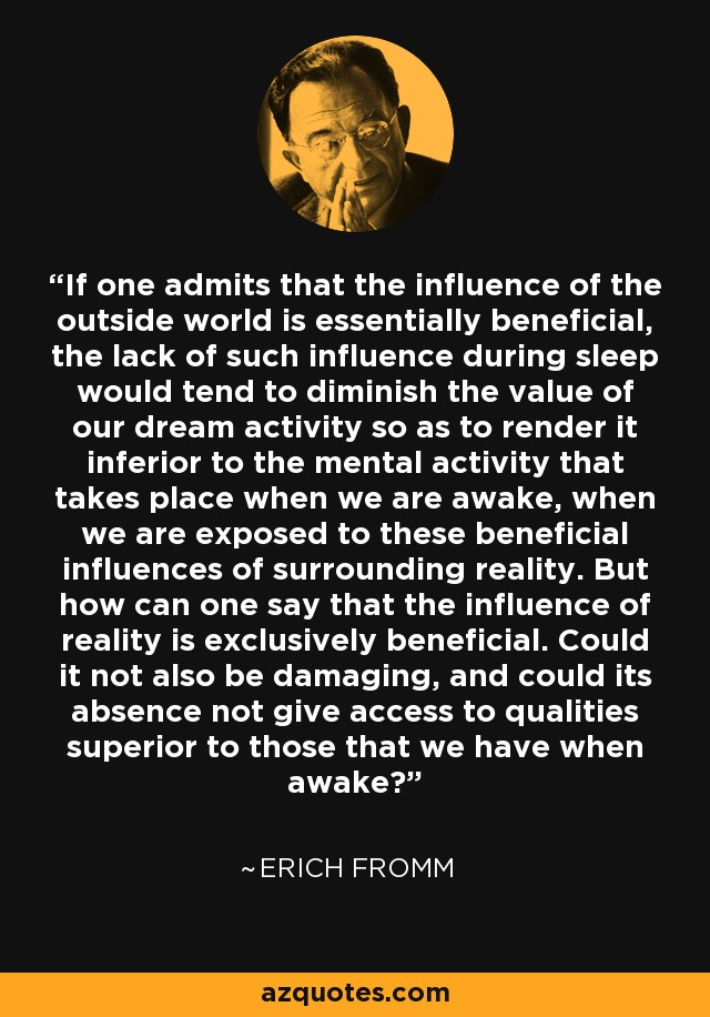 If one admits that the influence of the outside world is essentially beneficial, the lack of such influence during sleep would tend to diminish the value of our dream activity so as to render it inferior to the mental activity that takes place when we are awake, when we are exposed to these beneficial influences of surrounding reality. But how can one say that the influence of reality is exclusively beneficial. Could it not also be damaging, and could its absence not give access to qualities superior to those that we have when awake? - Erich Fromm