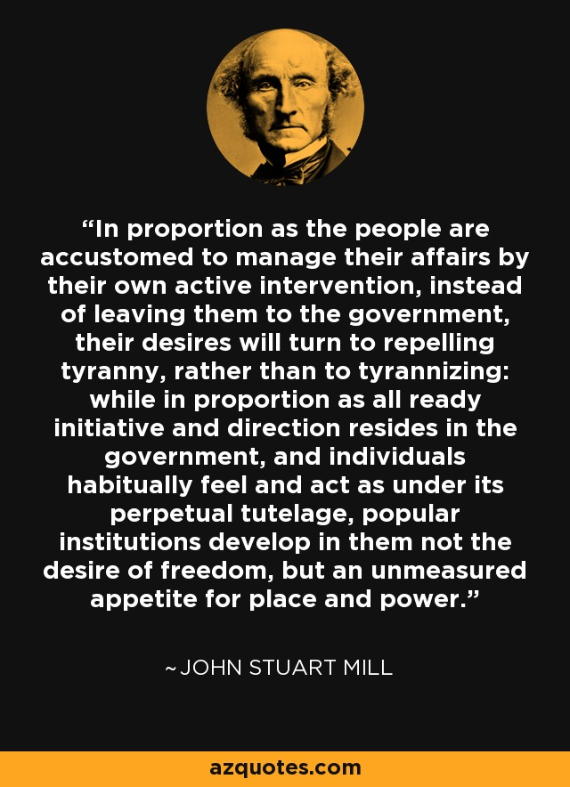 In proportion as the people are accustomed to manage their affairs by their own active intervention, instead of leaving them to the government, their desires will turn to repelling tyranny, rather than to tyrannizing: while in proportion as all ready initiative and direction resides in the government, and individuals habitually feel and act as under its perpetual tutelage, popular institutions develop in them not the desire of freedom, but an unmeasured appetite for place and power. - John Stuart Mill