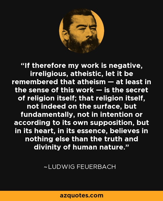 If therefore my work is negative, irreligious, atheistic, let it be remembered that atheism — at least in the sense of this work — is the secret of religion itself; that religion itself, not indeed on the surface, but fundamentally, not in intention or according to its own supposition, but in its heart, in its essence, believes in nothing else than the truth and divinity of human nature. - Ludwig Feuerbach