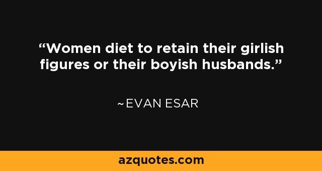Women diet to retain their girlish figures or their boyish husbands. - Evan Esar
