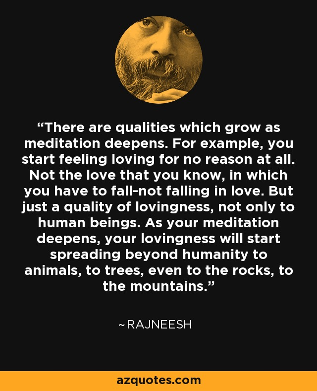 There are qualities which grow as meditation deepens. For example, you start feeling loving for no reason at all. Not the love that you know, in which you have to fall-not falling in love. But just a quality of lovingness, not only to human beings. As your meditation deepens, your lovingness will start spreading beyond humanity to animals, to trees, even to the rocks, to the mountains. - Rajneesh