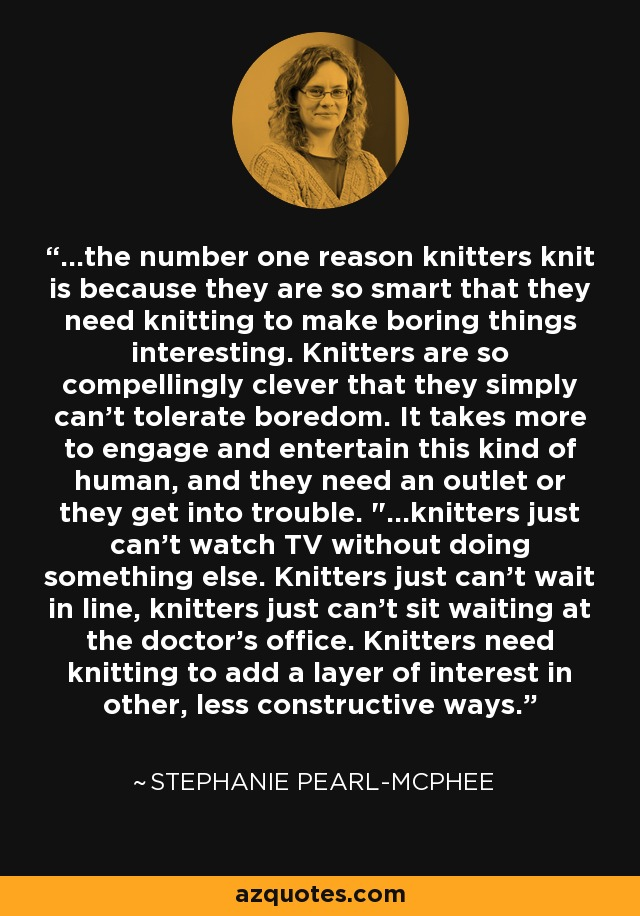 ...the number one reason knitters knit is because they are so smart that they need knitting to make boring things interesting. Knitters are so compellingly clever that they simply can't tolerate boredom. It takes more to engage and entertain this kind of human, and they need an outlet or they get into trouble.