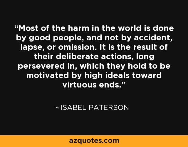 Most of the harm in the world is done by good people, and not by accident, lapse, or omission. It is the result of their deliberate actions, long persevered in, which they hold to be motivated by high ideals toward virtuous ends. - Isabel Paterson