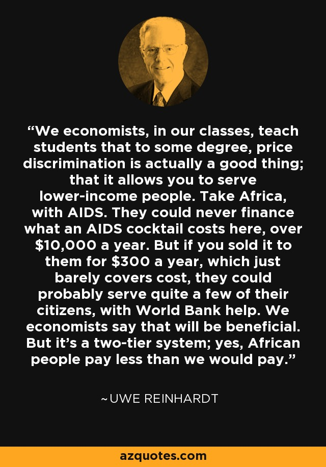 We economists, in our classes, teach students that to some degree, price discrimination is actually a good thing; that it allows you to serve lower-income people. Take Africa, with AIDS. They could never finance what an AIDS cocktail costs here, over $10,000 a year. But if you sold it to them for $300 a year, which just barely covers cost, they could probably serve quite a few of their citizens, with World Bank help. We economists say that will be beneficial. But it's a two-tier system; yes, African people pay less than we would pay. - Uwe Reinhardt