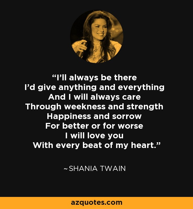 I'll always be there I'd give anything and everything And I will always care Through weekness and strength Happiness and sorrow For better or for worse I will love you With every beat of my heart. - Shania Twain