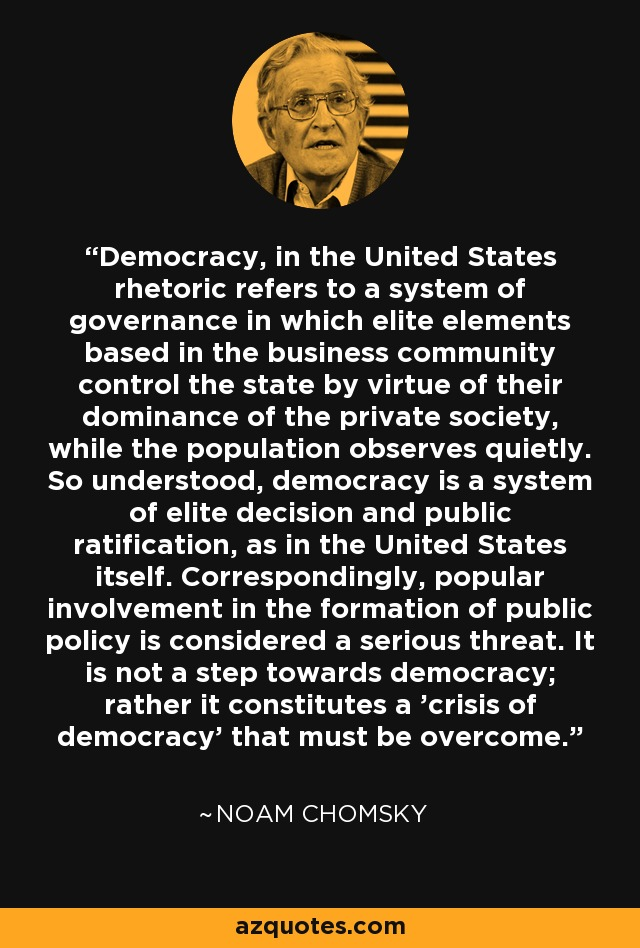 Democracy, in the United States rhetoric refers to a system of governance in which elite elements based in the business community control the state by virtue of their dominance of the private society, while the population observes quietly. So understood, democracy is a system of elite decision and public ratification, as in the United States itself. Correspondingly, popular involvement in the formation of public policy is considered a serious threat. It is not a step towards democracy; rather it constitutes a 'crisis of democracy' that must be overcome. - Noam Chomsky