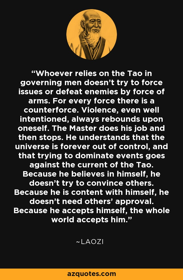 Whoever relies on the Tao in governing men doesn't try to force issues or defeat enemies by force of arms. For every force there is a counterforce. Violence, even well intentioned, always rebounds upon oneself. The Master does his job and then stops. He understands that the universe is forever out of control, and that trying to dominate events goes against the current of the Tao. Because he believes in himself, he doesn't try to convince others. Because he is content with himself, he doesn't need others' approval. Because he accepts himself, the whole world accepts him. - Laozi