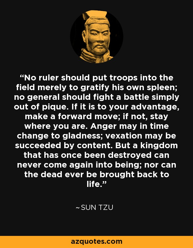 No ruler should put troops into the field merely to gratify his own spleen; no general should fight a battle simply out of pique. If it is to your advantage, make a forward move; if not, stay where you are. Anger may in time change to gladness; vexation may be succeeded by content. But a kingdom that has once been destroyed can never come again into being; nor can the dead ever be brought back to life. - Sun Tzu