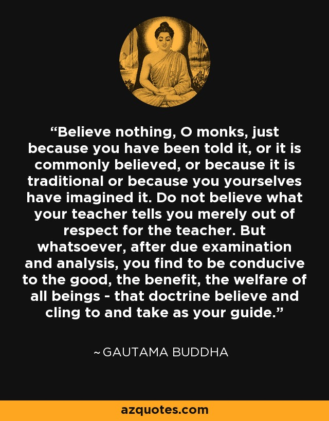 Believe nothing, O monks, just because you have been told it, or it is commonly believed, or because it is traditional or because you yourselves have imagined it. Do not believe what your teacher tells you merely out of respect for the teacher. But whatsoever, after due examination and analysis, you find to be conducive to the good, the benefit, the welfare of all beings - that doctrine believe and cling to and take as your guide. - Gautama Buddha