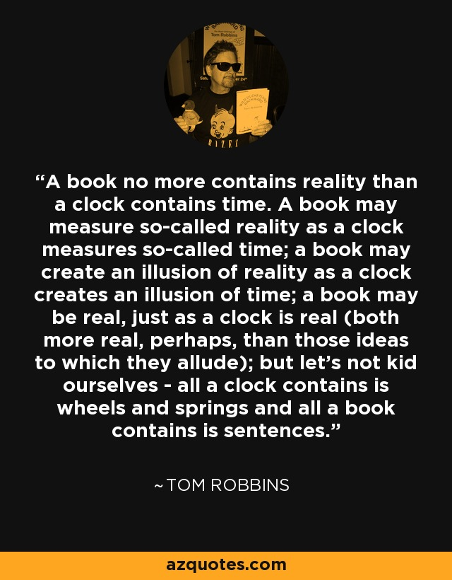 A book no more contains reality than a clock contains time. A book may measure so-called reality as a clock measures so-called time; a book may create an illusion of reality as a clock creates an illusion of time; a book may be real, just as a clock is real (both more real, perhaps, than those ideas to which they allude); but let's not kid ourselves - all a clock contains is wheels and springs and all a book contains is sentences. - Tom Robbins