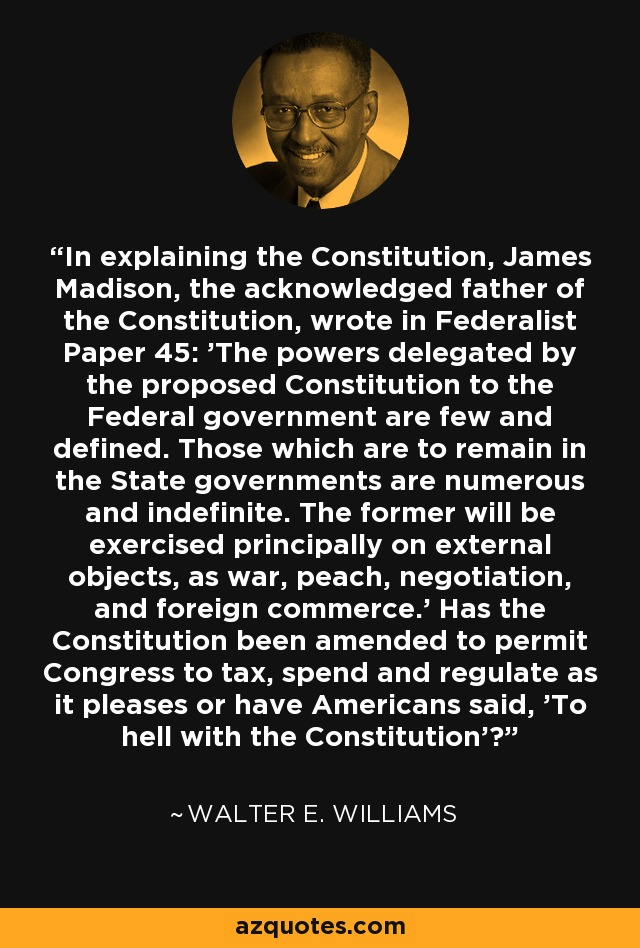 In explaining the Constitution, James Madison, the acknowledged father of the Constitution, wrote in Federalist Paper 45: 'The powers delegated by the proposed Constitution to the Federal government are few and defined. Those which are to remain in the State governments are numerous and indefinite. The former will be exercised principally on external objects, as war, peach, negotiation, and foreign commerce.' Has the Constitution been amended to permit Congress to tax, spend and regulate as it pleases or have Americans said, 'To hell with the Constitution'? - Walter E. Williams