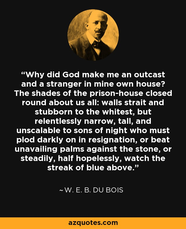 Why did God make me an outcast and a stranger in mine own house? The shades of the prison-house closed round about us all: walls strait and stubborn to the whitest, but relentlessly narrow, tall, and unscalable to sons of night who must plod darkly on in resignation, or beat unavailing palms against the stone, or steadily, half hopelessly, watch the streak of blue above. - W. E. B. Du Bois