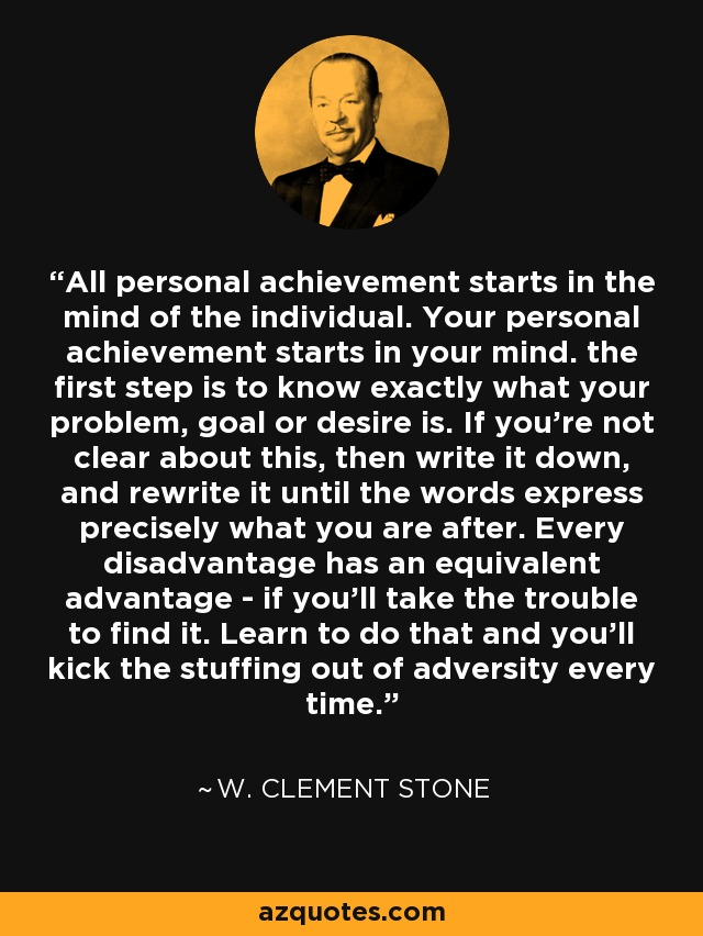 All personal achievement starts in the mind of the individual. Your personal achievement starts in your mind. the first step is to know exactly what your problem, goal or desire is. If you're not clear about this, then write it down, and rewrite it until the words express precisely what you are after. Every disadvantage has an equivalent advantage - if you'll take the trouble to find it. Learn to do that and you'll kick the stuffing out of adversity every time. - W. Clement Stone