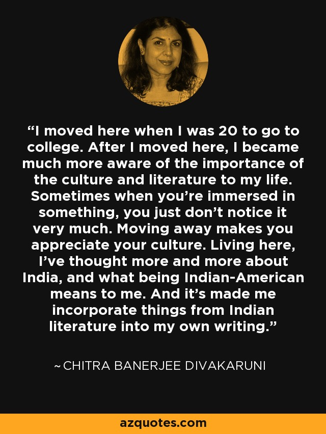 I moved here when I was 20 to go to college. After I moved here, I became much more aware of the importance of the culture and literature to my life. Sometimes when you're immersed in something, you just don't notice it very much. Moving away makes you appreciate your culture. Living here, I've thought more and more about India, and what being Indian-American means to me. And it's made me incorporate things from Indian literature into my own writing. - Chitra Banerjee Divakaruni