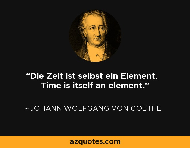 Die Zeit ist selbst ein Element. Time is itself an element. - Johann Wolfgang von Goethe