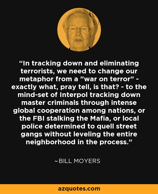 In tracking down and eliminating terrorists, we need to change our metaphor from a