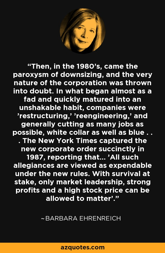 Then, in the 1980's, came the paroxysm of downsizing, and the very nature of the corporation was thrown into doubt. In what began almost as a fad and quickly matured into an unshakable habit, companies were 'restructuring,' 'reengineering,' and generally cutting as many jobs as possible, white collar as well as blue . . . The New York Times captured the new corporate order succinctly in 1987, reporting that... 'All such allegiances are viewed as expendable under the new rules. With survival at stake, only market leadership, strong profits and a high stock price can be allowed to matter'. - Barbara Ehrenreich