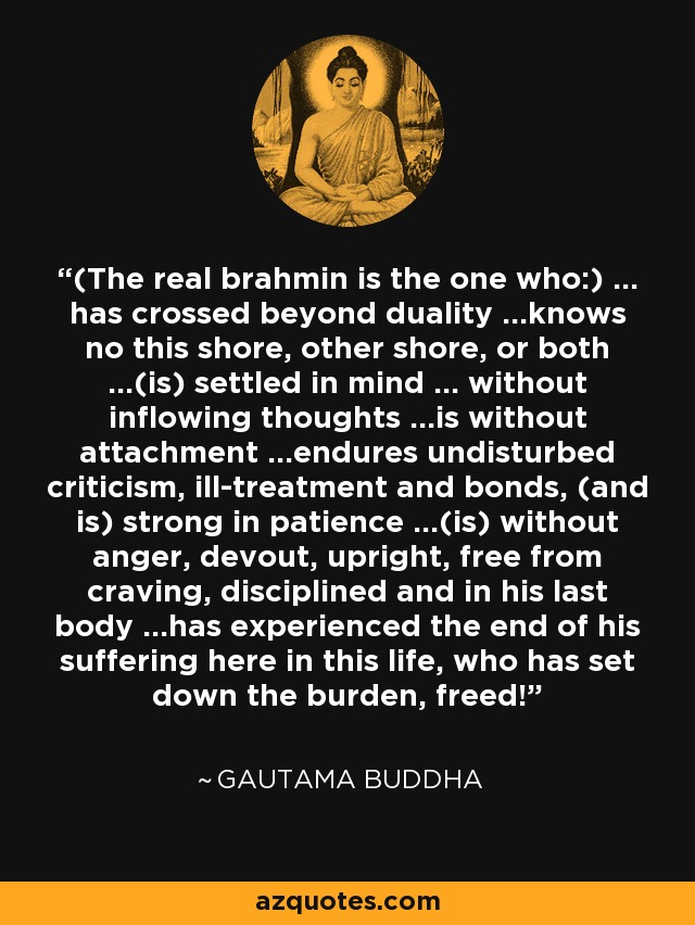 (The real brahmin is the one who:) ... has crossed beyond duality ...knows no this shore, other shore, or both ...(is) settled in mind ... without inflowing thoughts ...is without attachment ...endures undisturbed criticism, ill-treatment and bonds, (and is) strong in patience ...(is) without anger, devout, upright, free from craving, disciplined and in his last body ...has experienced the end of his suffering here in this life, who has set down the burden, freed! - Gautama Buddha
