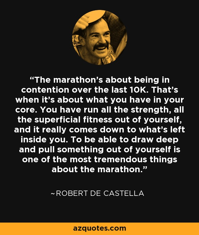 The marathon's about being in contention over the last 10K. That's when it's about what you have in your core. You have run all the strength, all the superficial fitness out of yourself, and it really comes down to what's left inside you. To be able to draw deep and pull something out of yourself is one of the most tremendous things about the marathon. - Robert de Castella