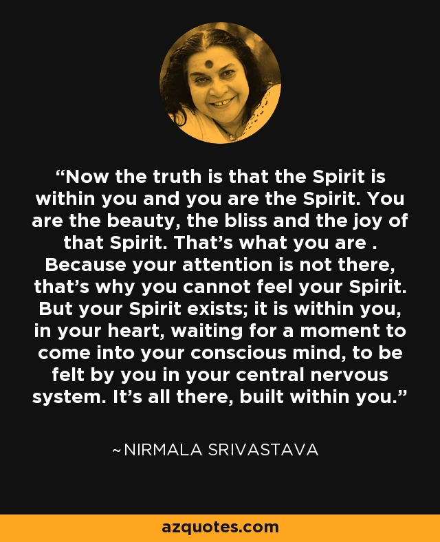Now the truth is that the Spirit is within you and you are the Spirit. You are the beauty, the bliss and the joy of that Spirit. That's what you are . Because your attention is not there, that's why you cannot feel your Spirit. But your Spirit exists; it is within you, in your heart, waiting for a moment to come into your conscious mind, to be felt by you in your central nervous system. It's all there, built within you. - Nirmala Srivastava