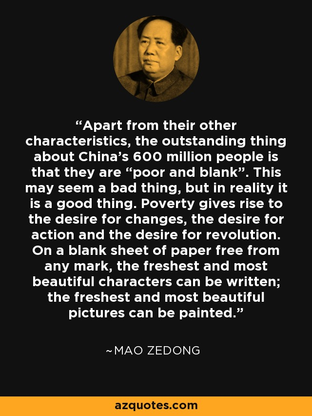 "Apart from their other characteristics, the outstanding thing about China's 600 million people is that they are ""poor and blank"". This may seem a bad thing, but in reality it is a good thing. Poverty gives rise to the desire for changes, the desire for action and the desire for revolution. On a blank sheet of paper free from any mark, the freshest and most beautiful characters can be written; the freshest and most beautiful pictures can be painted. - Mao Zedong"