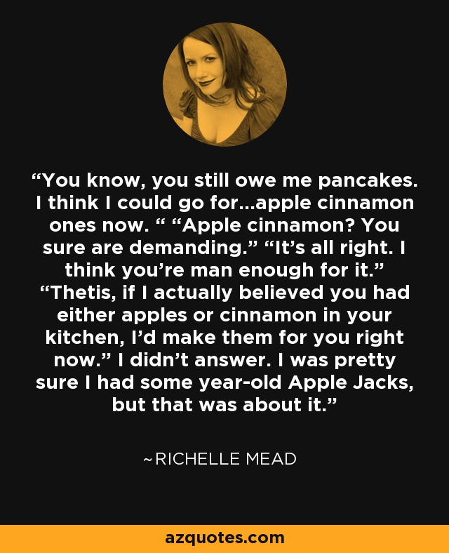 "You know, you still owe me pancakes. I think I could go for…apple cinnamon ones now. "" ""Apple cinnamon? You sure are demanding."" ""It's all right. I think you're man enough for it."" ""Thetis, if I actually believed you had either apples or cinnamon in your kitchen, I'd make them for you right now."" I didn't answer. I was pretty sure I had some year-old Apple Jacks, but that was about it. - Richelle Mead"