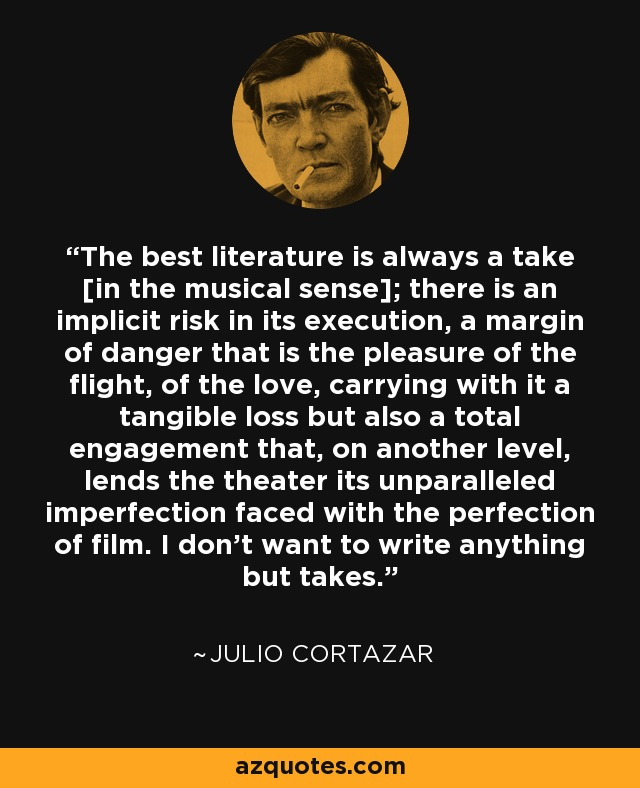 The best literature is always a take [in the musical sense]; there is an implicit risk in its execution, a margin of danger that is the pleasure of the flight, of the love, carrying with it a tangible loss but also a total engagement that, on another level, lends the theater its unparalleled imperfection faced with the perfection of film. I don't want to write anything but takes. - Julio Cortazar