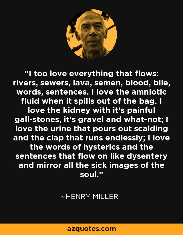 I too love everything that flows: rivers, sewers, lava, semen, blood, bile, words, sentences. I love the amniotic fluid when it spills out of the bag. I love the kidney with it's painful gall-stones, it's gravel and what-not; I love the urine that pours out scalding and the clap that runs endlessly; I love the words of hysterics and the sentences that flow on like dysentery and mirror all the sick images of the soul. - Henry Miller