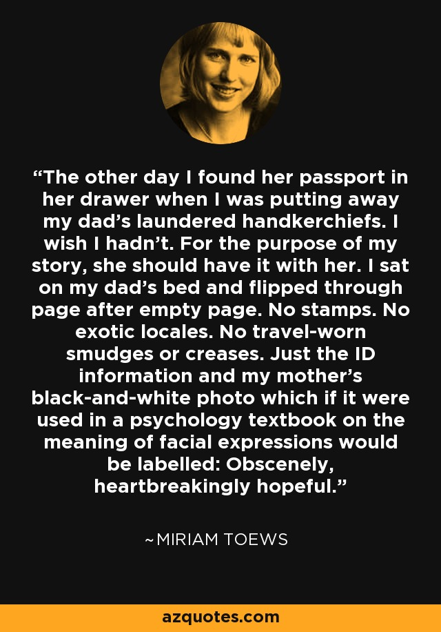 The other day I found her passport in her drawer when I was putting away my dad's laundered handkerchiefs. I wish I hadn't. For the purpose of my story, she should have it with her. I sat on my dad's bed and flipped through page after empty page. No stamps. No exotic locales. No travel-worn smudges or creases. Just the ID information and my mother's black-and-white photo which if it were used in a psychology textbook on the meaning of facial expressions would be labelled: Obscenely, heartbreakingly hopeful. - Miriam Toews