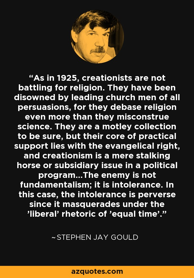 As in 1925, creationists are not battling for religion. They have been disowned by leading church men of all persuasions, for they debase religion even more than they misconstrue science. They are a motley collection to be sure, but their core of practical support lies with the evangelical right, and creationism is a mere stalking horse or subsidiary issue in a political program...The enemy is not fundamentalism; it is intolerance. In this case, the intolerance is perverse since it masquerades under the 'liberal' rhetoric of 'equal time'. - Stephen Jay Gould