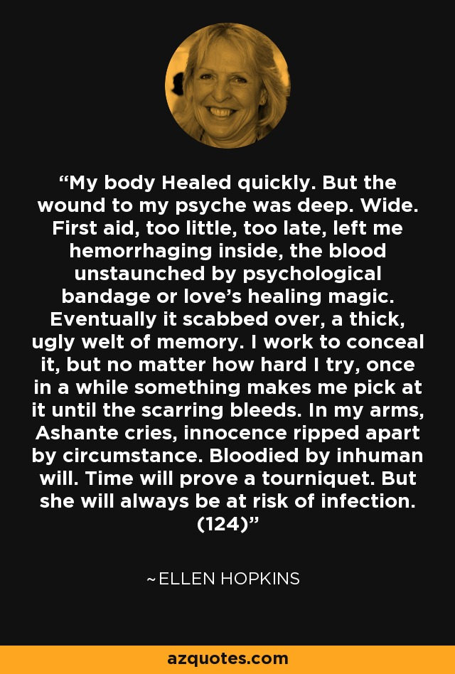 My body Healed quickly. But the wound to my psyche was deep. Wide. First aid, too little, too late, left me hemorrhaging inside, the blood unstaunched by psychological bandage or love's healing magic. Eventually it scabbed over, a thick, ugly welt of memory. I work to conceal it, but no matter how hard I try, once in a while something makes me pick at it until the scarring bleeds. In my arms, Ashante cries, innocence ripped apart by circumstance. Bloodied by inhuman will. Time will prove a tourniquet. But she will always be at risk of infection. (124) - Ellen Hopkins