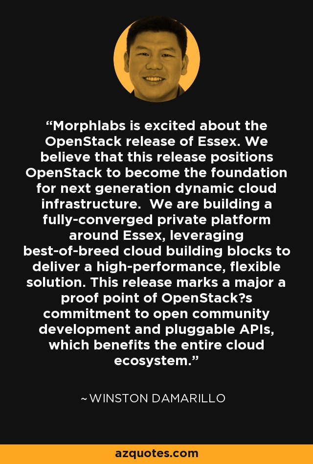 Morphlabs is excited about the OpenStack release of Essex. We believe that this release positions OpenStack to become the foundation for next generation dynamic cloud infrastructure. We are building a fully-converged private platform around Essex, leveraging best-of-breed cloud building blocks to deliver a high-performance, flexible solution. This release marks a major a proof point of OpenStack's commitment to open community development and pluggable APIs, which benefits the entire cloud ecosystem. - Winston Damarillo
