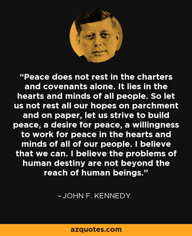 Peace does not rest in the charters and covenants alone. It lies in the hearts and minds of all people. So let us not rest all our hopes on parchment and on paper, let us strive to build peace, a desire for peace, a willingness to work for peace in the hearts and minds of all of our people. I believe that we can. I believe the problems of human destiny are not beyond the reach of human beings. - John F. Kennedy