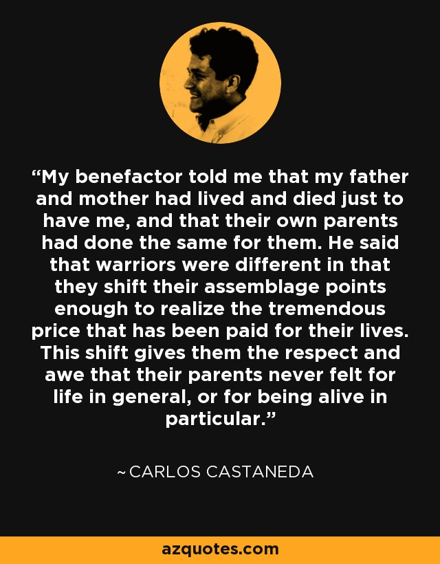 My benefactor told me that my father and mother had lived and died just to have me, and that their own parents had done the same for them. He said that warriors were different in that they shift their assemblage points enough to realize the tremendous price that has been paid for their lives. This shift gives them the respect and awe that their parents never felt for life in general, or for being alive in particular. - Carlos Castaneda