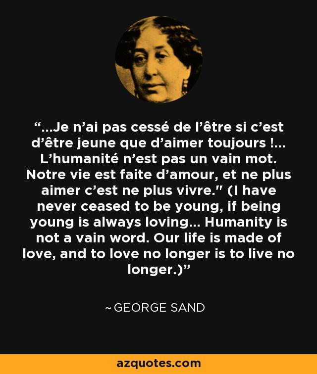 ...Je n'ai pas cessé de l'être si c'est d'être jeune que d'aimer toujours !... L'humanité n'est pas un vain mot. Notre vie est faite d'amour, et ne plus aimer c'est ne plus vivre.