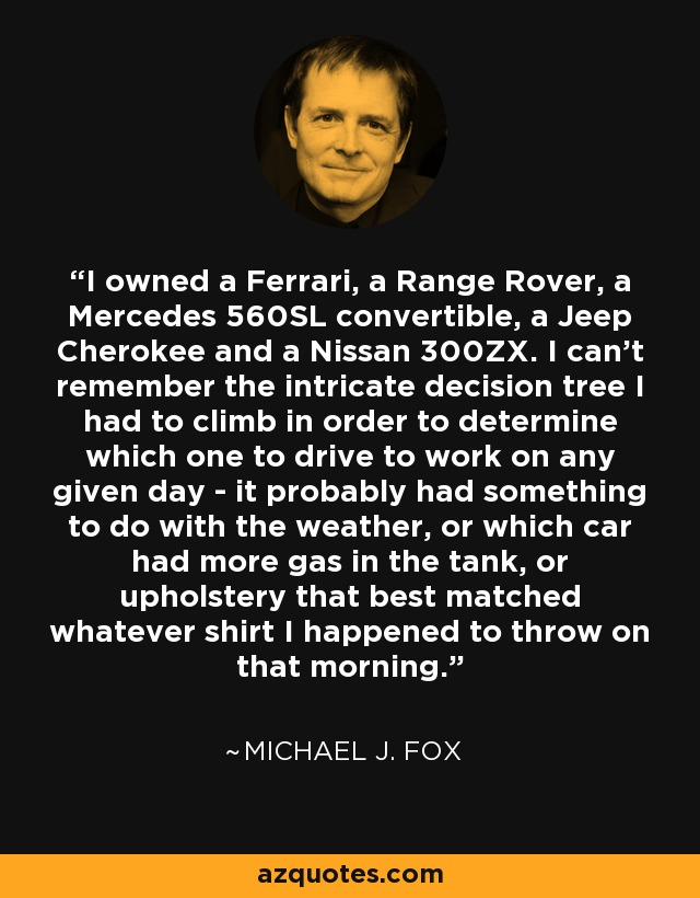 I owned a Ferrari, a Range Rover, a Mercedes 560SL convertible, a Jeep Cherokee and a Nissan 300ZX. I can't remember the intricate decision tree I had to climb in order to determine which one to drive to work on any given day - it probably had something to do with the weather, or which car had more gas in the tank, or upholstery that best matched whatever shirt I happened to throw on that morning. - Michael J. Fox