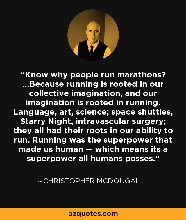 Know why people run marathons? …Because running is rooted in our collective imagination, and our imagination is rooted in running. Language, art, science; space shuttles, Starry Night, intravascular surgery; they all had their roots in our ability to run. Running was the superpower that made us human — which means its a superpower all humans posses. - Christopher McDougall