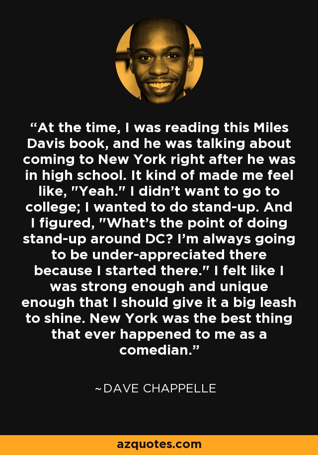 At the time, I was reading this Miles Davis book, and he was talking about coming to New York right after he was in high school. It kind of made me feel like,